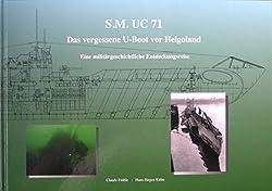 SM UC 71: Das vergessene U-Boot vor Helgoland. Eine militärgeschichtliche Entdeckungsreise
