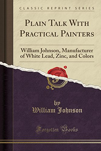 Plain Talk With Practical Painters: William Johnson, Manufacturer of White Lead, Zinc, and Colors (Classic Reprint)