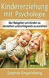 Kindererziehung mit Psychologie: Der Ratgeber um Kinder zu verstehen und erfolgreich zu erziehen