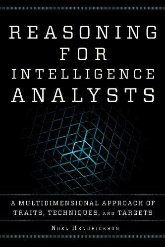 Reasoning for Intelligence Analysts: A Multidimensional Approach of Traits, Techniques, and Targets (Security and Professional Intelligence Education Series) por Noel Hendrickson