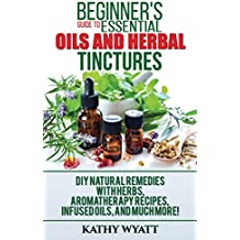 Beginner's Guide to Essential Oils and Herbal Tinctures: DIY Natural Remedies with Herbs, Aromatherapy Recipes, Infused Oils, and Much More! (Homesteading Freedom) (English Edition)