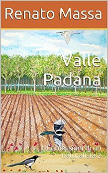 Valle Padana: Confessioni di un naturalista 2 (Racconti del Naturalista) di [Massa, Renato]