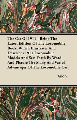 [The Car Of 1911 - Being The Latest Edition Of The Locomobile Book, Which Illustrates And Describes 1911 Locomobile Models And Sets Forth By Word And Picture The Many And Varied Advantages Of The Locomobile Car] (By: Anon.) [published: September, 2011]