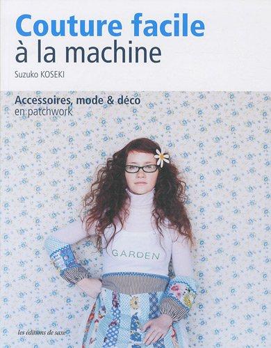 Couture facile à la machine : Accessoires, mode & déco en patchwork par Suzuko Koseki