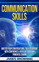Communication Skills: Master Your Conversations, Talk To Anyone With Confidence & Develop Your Own Powerful Charm (Leadership, Business Communication, ... Social Skills, Introverts) (English Edition)