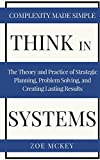 Think in Systems: The Theory and Practice of Strategic Planning, Problem Solving, and Creating Lasting Results - Complexity Made Simple