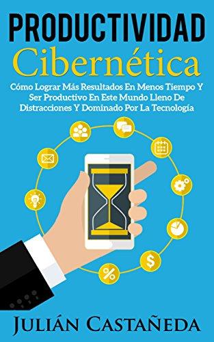 Productividad Cibernética: Cómo Lograr Más Resultados En Menos Tiempo Y Ser Productivo En Este Mundo Lleno De Distracciones Y Dominado Por La Tecnología por Julián Castañeda