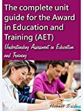 The complete unit guide for the Award in Education and Training (AET): Understanding Assessment in Education and Training (English Edition)