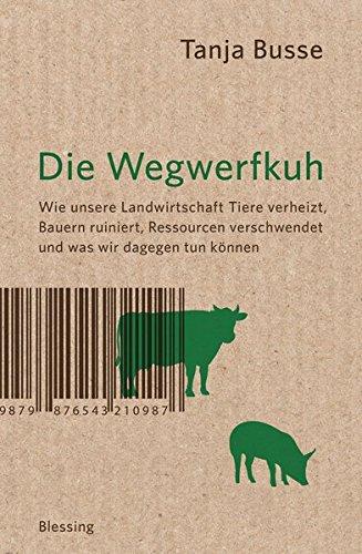 Die Wegwerfkuh: Wie unsere Landwirtschaft Tiere verheizt, Bauern ruiniert, Ressourcen verschwendet und was wir dagegen tun können.