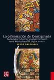 La colonización de lo imaginario. Sociedades indígenas y occidentalización en el México español. Siglos XVI-XVIII (Spanish Edition)