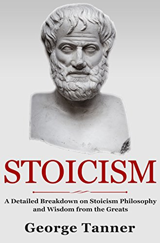 Stoicism: A Detailed Breakdown of Stoicism Philosophy and Wisdom from the Greats: A Complete Guide To Stoicism (English Edition)