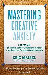 Mastering Creative Anxiety: 24 Lessons for Writers, Painters, Musicians, and Actors from America's Foremost Creativity Coach by Ph.D. Eric Maisel (2011-03-01)