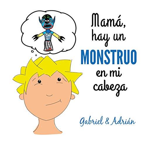 Mamá hay un monstruo en mi cabeza: Cómo ayudar a los niños a gestionar las frustraciones y pensamientos negativos por Gabriel Adrián