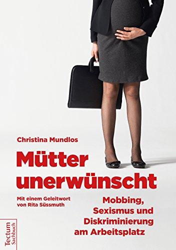 Mütter unerwünscht – Mobbing, Sexismus und Diskriminierung am Arbeitsplatz: Ein Report und Ratgeber. Mit einem Geleitwort von Rita Süssmuth