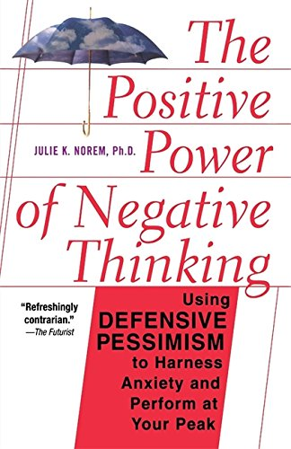 The Positive Power Of Negative Thinking: Using Defensive Pessimism to Harness Anxiety and Perform at Your Peak