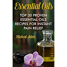 Essential Oils: Top 30 Proven Essential Oils Recipes For Instant Pain Relief: (Psychoactive Herbal Remedies) (Holistic Book 1) (English Edition)
