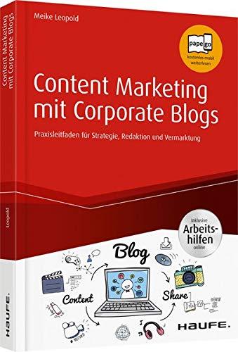 Content Marketing mit Corporate Blogs - inkl. Arbeitshilfen online: Praxisleitfaden für Strategie, Redaktion und Vermarktung (Haufe Fachbuch)