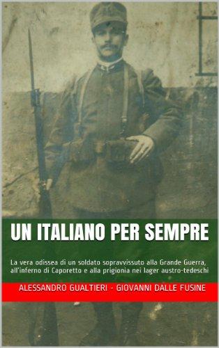 Un Italiano per sempre: La vera odissea di un soldato sopravvissuto alla Grande Guerra,  allinferno di Caporetto e alla prigionia nei lager austro-tedeschi