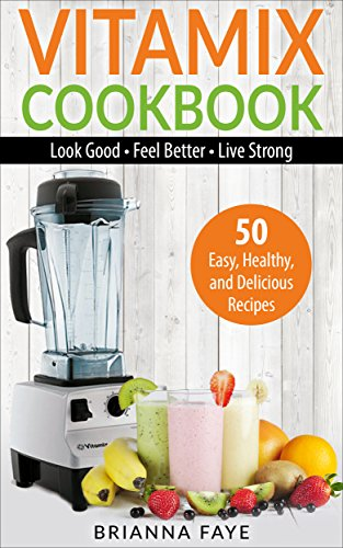 vitamix-cookbook-50-easy-healthy-and-delicious-recipes-look-good-feel-better-live-strong