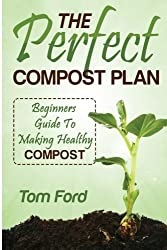 The Perfect Compost Plan: Beginners Guide To Making Healthy Compost by Tom Ford (2014-04-04)