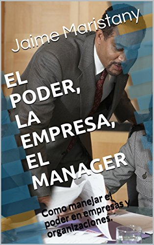 EL PODER, LA EMPRESA, EL MANAGER: Como manejar el poder en empresas y organizaciones. (Management y liderazgo) por Jaime Maristany
