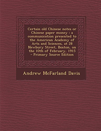 Certain Old Chinese Notes or Chinese Paper Money: A Communication Presented to the American Academy of Arts and Sciences, at 28 Newbury Street, Boston
