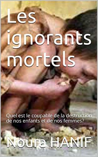 Les ignorants mortels: Quel est le coupable de la destruction de nos enfants et de nos femmes? par Noura HANIF