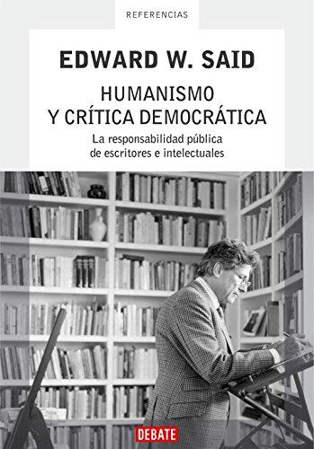 Humanismo y crítica democrática: La responsabilidad pública de escritores e intelectuales (Ensayo) por Edward W. Said
