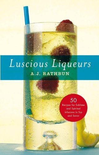 Luscious Liqueurs: 50 Make-at-Home Infusions to Sip and Savor (50 Series) by Rathbun, A. J. (2013) Hardcover