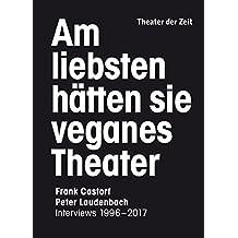 Am liebsten hätten sie veganes Theater: Frank Castorf - Peter Laudenbach. Interviews 1996–2017