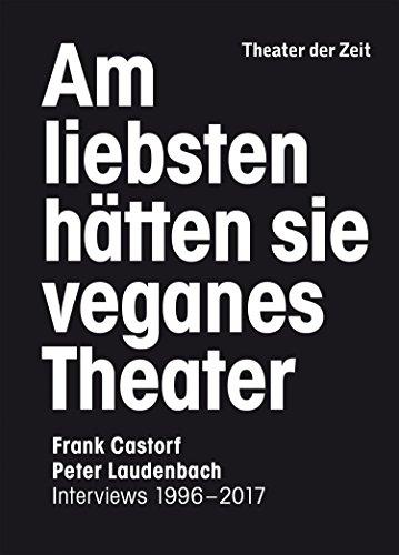 Am liebsten hätten sie veganes Theater: Frank Castorf - Peter Laudenbach. Interviews 1996-2017