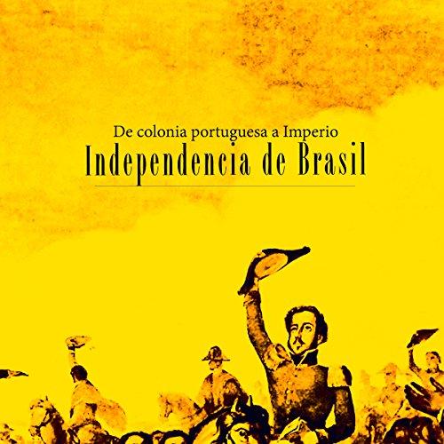 Independencia de Brasil: De colonia portuguesa a Imperio [Independence of Brazil: A Portuguese colony turns into an empire]  Audiolibri