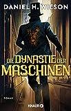 Die Dynastie der Maschinen: Roman von Daniel H. Wilson