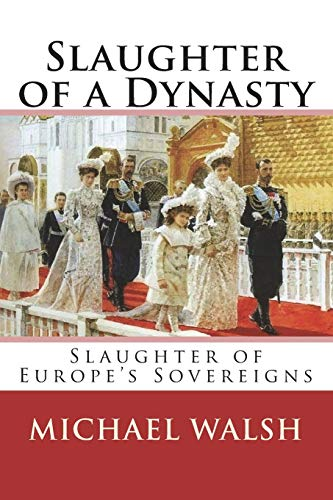 Slaughter of a Dynasty: Slaughter of the Europe's Sovereigns por Michael Walsh
