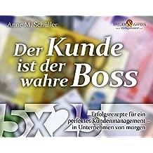 Der Kunde ist der wahre Boss: 5 x 25 Erfolgsrezepte für ein perfektes Kundenmanagement - in Unternehmen von morgen (Die 25 wertvollsten Erfolgsrezepte...)