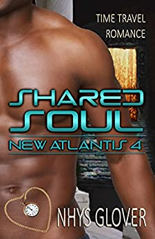 Shared Soul: Time Travel Romance (New Atlantis Time Travel Romance Book 4) by [Glover, Nhys]