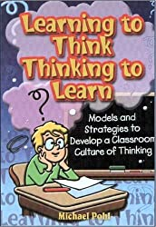 Learning to Think, Thinking to Learn: Models and Strategies to Devlop a Classroom Culture of Thinking by Michael Pohl (2001-07-27)