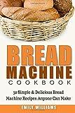 Bread Machine Cookbook: 50 Simple & Delicious Bread Machine Recipes Anyone Can Make