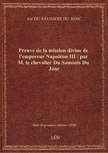 Preuve de la mission divine de l'empereur Napoléon III / par M. le chevalier Du Saussois Du Jonc