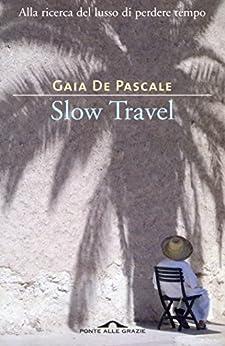 Slow Travel: Alla ricerca del lusso di perdere tempo di [De Pascale, Gaia]