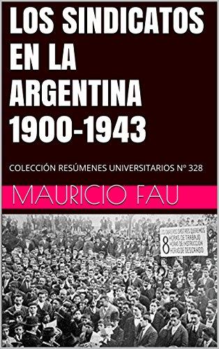 LOS SINDICATOS EN LA ARGENTINA 1900-1943: COLECCIÓN RESÚMENES UNIVERSITARIOS Nº 328