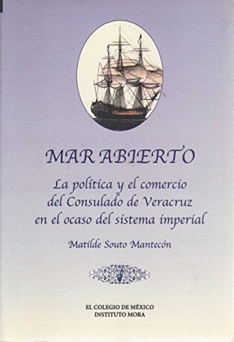 Mar Abierto: La Politica y El Comercio del Consulado de Veracruz En El Ocaso del Sistema Imperial (Estudios Historicos) por Matilde Souto Mantecon