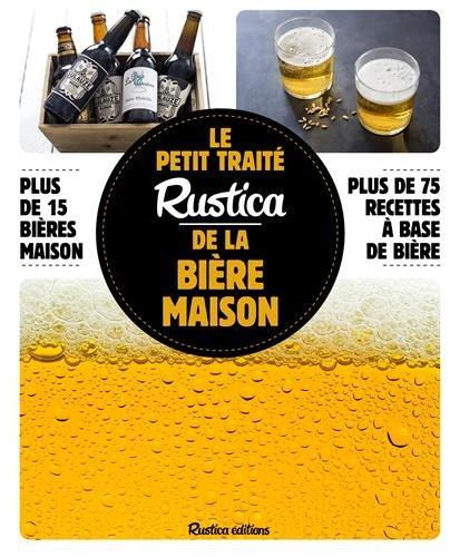 Le petit traité Rustica de la bière maison : Plus de 15 bières maison, plus de 75 recettes à base de bière