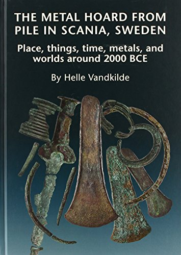Metal Hoard from Pile in Scania, Sweden : Place, Things, Time, Metals & Worlds Around 2000 BCE