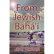 From Jewish to Bahá'í: The story of a Bahá'í Pioneer (English Edition)