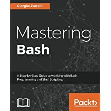 Mastering Bash: A Step-by-Step Guide to working with Bash Programming and Shell Scripting