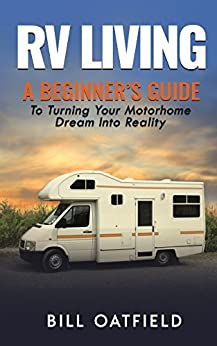 RV Living: A Beginner's Guide To Turning Your Motorhome Dream Into Reality by [Oatfield, Bill]