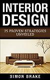 Interior Design: 25 Proven Strategies Unveiled (Interior Design, Home Organizing, Home Cleaning, Home Living, Home Design Book 6)