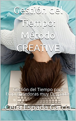 Gestión del Tiempo: Método CREATIVE: Gestión del Tiempo para Emprendedoras muy Ocupadas (Emprender con Alma nº 2) por Celia Espada García