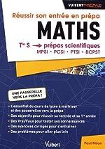 Réussir Son Entrée en Prepas. Maths - De la Terminale Tle S aux Prépas MPSI - PCSI - PTSI - BCPST de Paul Milan